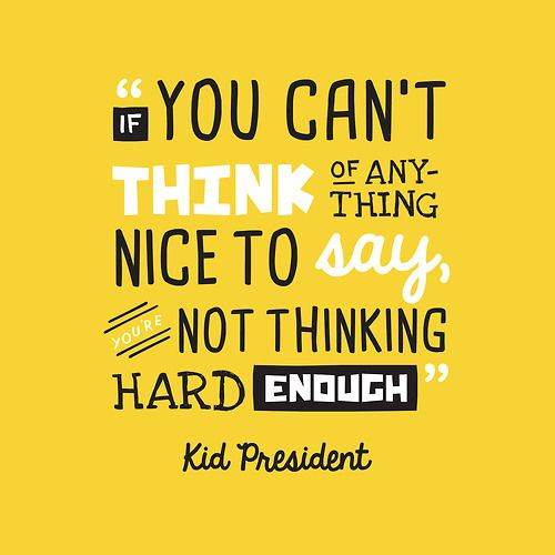 """If you can't think of anything nice to say, you're not thinking hard enough"" - Kid President"